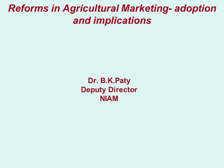 Reforms in Agricultural Marketing- adoption and implications Dr. B.K.Paty Deputy Director NIAM.