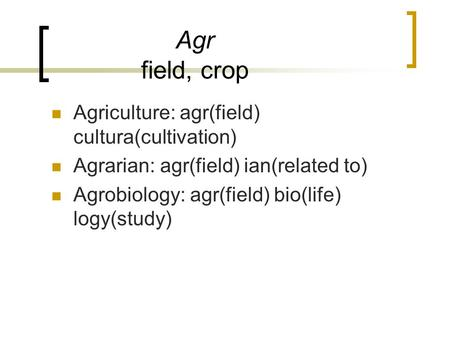 Agr field, crop Agriculture: agr(field) cultura(cultivation) Agrarian: agr(field) ian(related to) Agrobiology: agr(field) bio(life) logy(study)