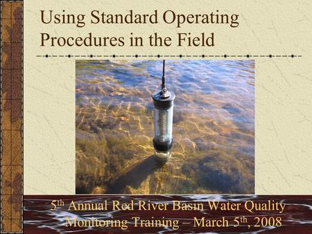 Using Standard Operating Procedures in the Field 5 th Annual Red River Basin Water Quality Monitoring Training – March 5 th, 2008.