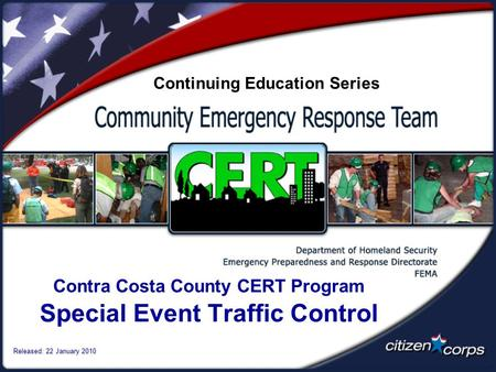 Contra Costa County CERT Program Special Event Traffic Control Released: 22 January 2010 Continuing Education Series.