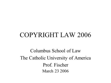 COPYRIGHT LAW 2006 Columbus School of Law The Catholic University of America Prof. Fischer March 23 2006.