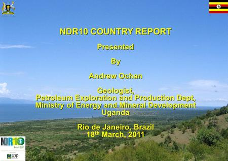 NDR10 COUNTRY REPORT Presented By By Andrew Ochan Geologist, Petroleum Exploration and Production Dept, Ministry of Energy and Mineral Development Uganda.