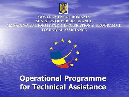 GOVERNMENT OF ROMANIA MINISTRY OF PUBLIC FINANCE MANAGING AUTHORITY FOR THE OPERATIONAL PROGRAMME TECHNICAL ASSISTANCE Operational Programme for Technical.