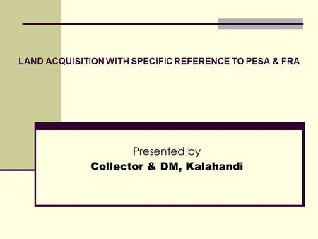 LAND ACQUISITION WITH SPECIFIC REFERENCE TO PESA & FRA Presented by Collector & DM, Kalahandi.