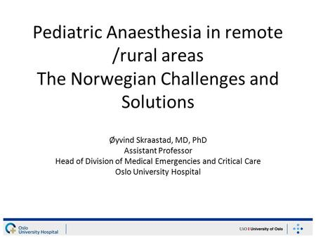 Pediatric Anaesthesia in remote /rural areas The Norwegian Challenges and Solutions Øyvind Skraastad, MD, PhD Assistant Professor Head of Division of Medical.