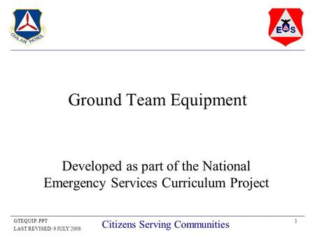 1GTEQUIP..PPT LAST REVISED: 9 JULY 2008 Citizens Serving Communities Ground Team Equipment Developed as part of the National Emergency Services Curriculum.