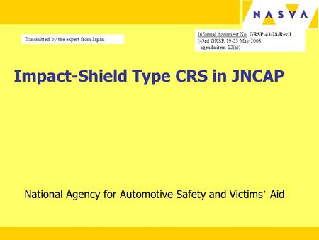 Impact-Shield Type CRS in JNCAP National Agency for Automotive Safety and Victims ' Aid Informal document No. GRSP-43-28-Rev.1 (43rd GRSP, 19-23 May 2008.