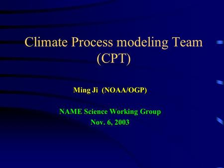 Climate Process modeling Team (CPT) Ming Ji (NOAA/OGP) NAME Science Working Group Nov. 6, 2003.