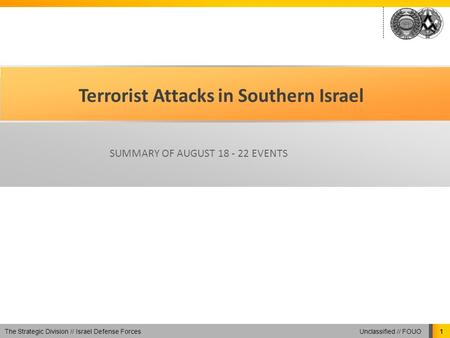 Unclassified // FOUO The Strategic Division // Israel Defense Forces 1 Terrorist Attacks in Southern Israel SUMMARY OF AUGUST 18 - 22 EVENTS.