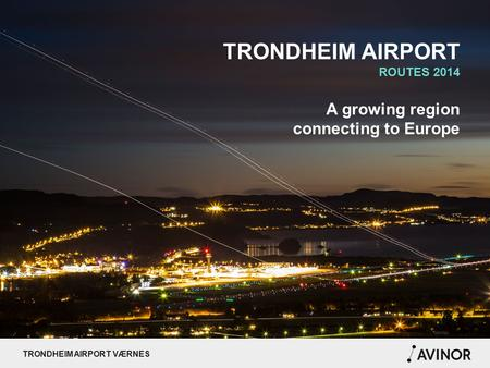 TRONDHEIM AIRPORT VÆRNES TRONDHEIM AIRPORT ROUTES 2014 A growing region connecting to Europe.