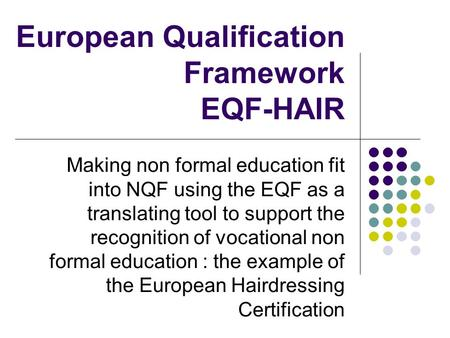 European Qualification Framework EQF-HAIR Making non formal education fit into NQF using the EQF as a translating tool to support the recognition of vocational.