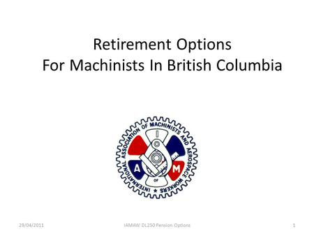 Retirement Options For Machinists In British Columbia 29/04/20111IAMAW DL250 Pension Options.