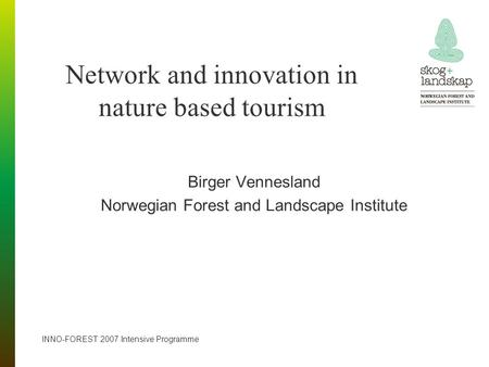 Network and innovation in nature based tourism Birger Vennesland Norwegian Forest and Landscape Institute INNO-FOREST 2007 Intensive Programme.