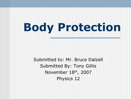 Body Protection Submitted to: Mr. Bruce Dalzell Submitted By: Tony Gillis November 18 th, 2007 Physics 12.