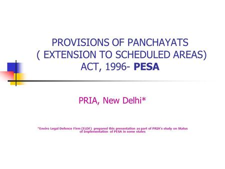 PROVISIONS OF PANCHAYATS ( EXTENSION TO SCHEDULED AREAS) ACT, 1996- PESA PRIA, New Delhi* *Enviro Legal Defence Firm (ELDF) prepared this presentation.