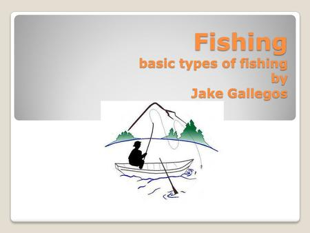 Fishing basic types of fishing by Jake Gallegos.  Fishing is a great past time, which requires a lot of patience and time. In this presentation I will.
