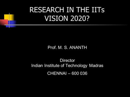 RESEARCH IN THE IITs VISION 2020? Prof. M. S. ANANTH Director Indian Institute of Technology Madras CHENNAI – 600 036.