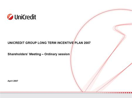 UNICREDIT GROUP LONG TERM INCENTIVE PLAN 2007 Shareholders' Meeting – Ordinary session April 2007.