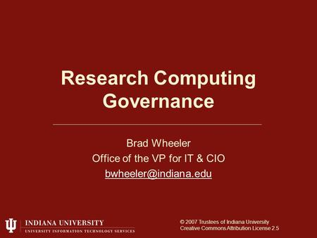 Research Computing Governance Brad Wheeler Office of the VP for IT & CIO © 2007 Trustees of Indiana University Creative Commons Attribution.