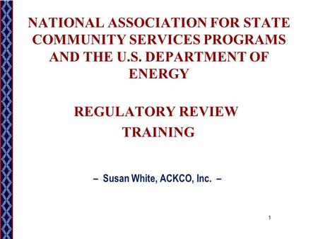 NATIONAL ASSOCIATION FOR STATE COMMUNITY SERVICES PROGRAMS AND THE U.S. DEPARTMENT OF ENERGY REGULATORY REVIEW TRAINING – Susan White, ACKCO, Inc. – 1.
