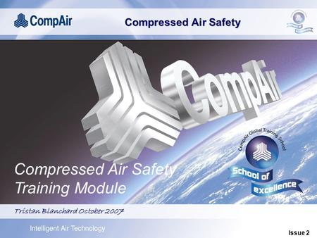 Compressed Air Safety Global Service Training Compressed Air Safety Training Module Tristan Blanchard October 2007 Issue 2.