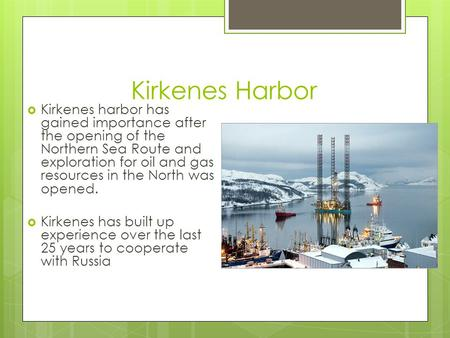 Kirkenes Harbor  Kirkenes harbor has gained importance after the opening of the Northern Sea Route and exploration for oil and gas resources in the North.