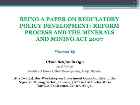 BEING A PAPER ON REGULATORY POLICY DEVELOPMENT: REFORM PROCESS AND THE MINERALS AND MINING ACT 2007 Presented By Okolo Benjamin Ogu Legal Adviser Ministry.