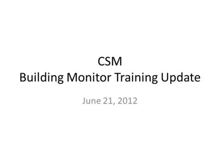 CSM Building Monitor Training Update June 21, 2012.