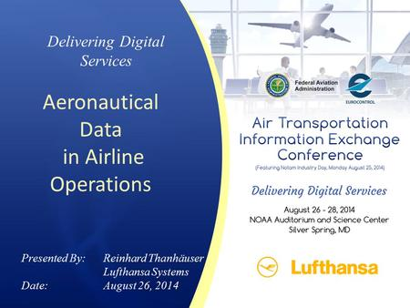 Delivering Digital Services Aeronautical Data in Airline Operations Presented By: Reinhard Thanhäuser Lufthansa Systems Date:August 26, 2014.