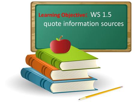 Learning Objective : WS 1.5 quote information sources.