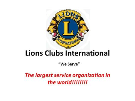 "Lions Clubs International The largest service organization in the world!!!!!!!! ""We Serve"""
