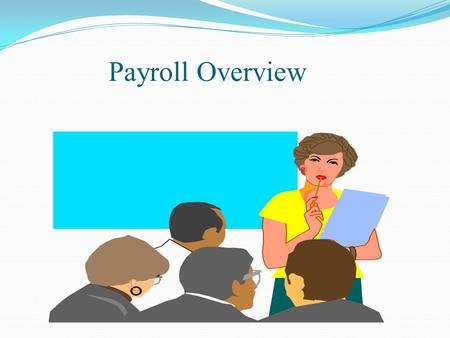 Payroll Overview. View this slide show with the Notes Page activated. Then use the bar on the right-hand side to scroll down to read more.