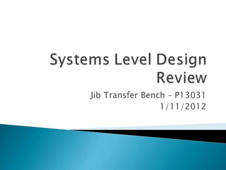 Jib Transfer Bench – P13031 1/11/2012.  Problem Definition  Customer Needs / Specifications  Functional Decomposition  Benchmarks  First CAD Design.