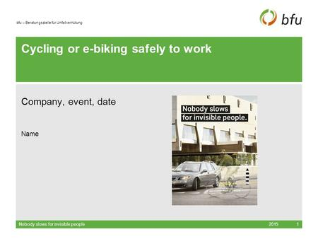Bfu – Beratungsstelle für Unfallverhütung Cycling or e-biking safely to work Company, event, date Name 2015Nobody slows for invisible people1.