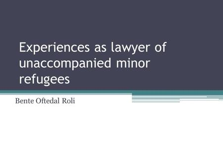 Experiences as lawyer of unaccompanied minor refugees Bente Oftedal Roli.