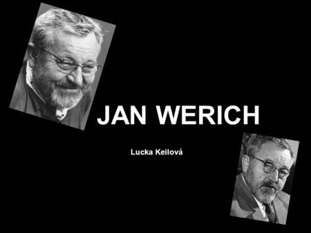JAN WERICH Lucka Keilová. He was born on 6 th February 1905 in Prague. He was important film and stage actor and film screenwriter. He was studying at.