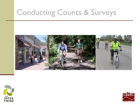 Conducting Counts & Surveys. Why? Better understand needs Understand what influences biking and walking Secure grant funding Support Bicycle and Pedestrian.