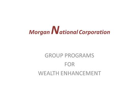 Morgan N ational Corporation GROUP PROGRAMS FOR WEALTH ENHANCEMENT.