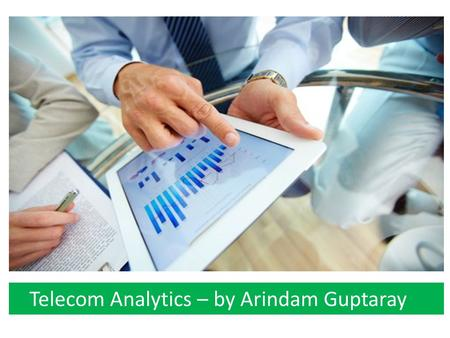 Telecom Analytics – by Arindam Guptaray. Few words about me... B. TECH FROM IIT KHARAGPUR. MBA (FINANCE) FROM UNIV. OF MINNESOTA, CARLSON SCHOOL. HAVE.