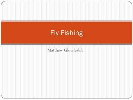 Matthew Glowfeskie Fly Fishing. What is Fly Fishing? -Fly fishing is an angling method in which an artificial fly is used to catch fish.