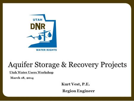Aquifer Storage & Recovery Projects Utah Water Users Workshop March 18, 2014 Kurt Vest, P.E. Region Engineer.