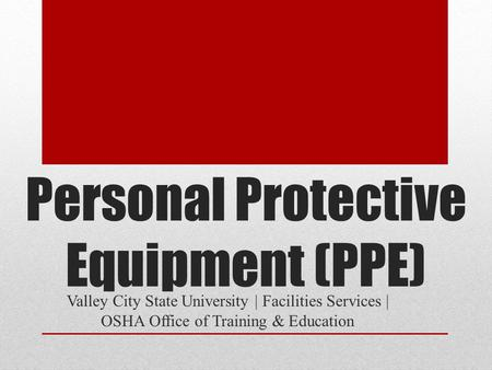 Personal Protective Equipment (PPE) Valley City State University | Facilities Services | OSHA Office of Training & Education.