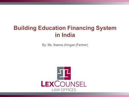 Building Education Financing System in India By: Ms. Seema Jhingan (Partner)