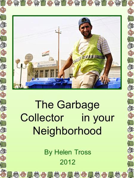 The Garbage Collector in your Neighborhood By Helen Tross 2012.