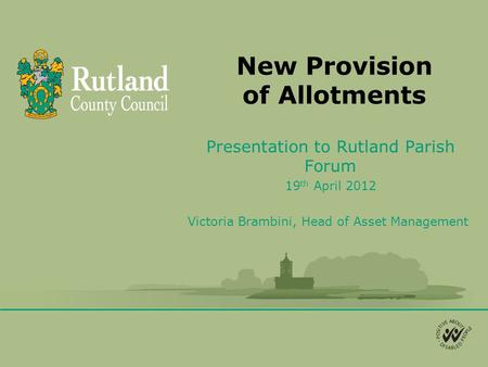 New Provision of Allotments Presentation to Rutland Parish Forum 19 th April 2012 Victoria Brambini, Head of Asset Management.