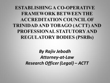 ESTABLISHING A CO-OPERATIVE FRAMEWORK BETWEEN THE ACCREDITATION COUNCIL OF TRINIDAD AND TOBAGO (ACTT) AND PROFESSIONAL STATUTORY AND REGULATORY BODIES.