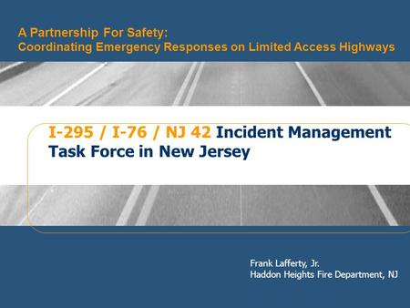 Frank Lafferty, Jr. Haddon Heights Fire Department, NJ A Partnership For Safety: Coordinating Emergency Responses on Limited Access Highways I-295 / I-76.
