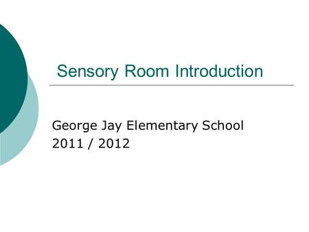 Sensory Room Introduction George Jay Elementary School 2011 / 2012.