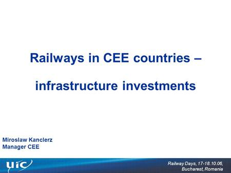 Railway Days, 17-18.10.06, Bucharest, Romania Railways in CEE countries – infrastructure investments Miroslaw Kanclerz Manager CEE.
