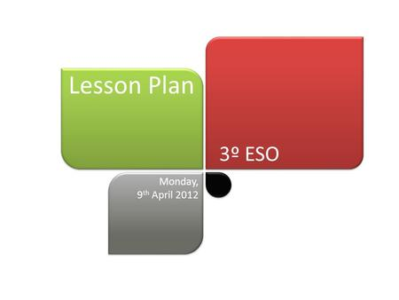 3º ESO Lesson Plan Monday, 9 th April 2012. Lesson Plan Monday, 9 th April 2012 Welcome! What is the project about? We are making teams to do a project.
